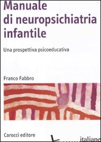 MANUALE DI NEUROPSICHIATRIA INFANTILE. UNA PROSPETTIVA PSICOEDUCATIVA - FABBRO FRANCO