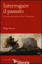INTERROGARE IL PASSATO. LO STUDIO DELL'ANTICO TRA OTTO E NOVECENTO - LANZA DIEGO