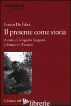 PRESENTE COME STORIA (IL) - DE FELICE FRANCO; SORGONA' G. (CUR.); TAVIANI E. (CUR.)