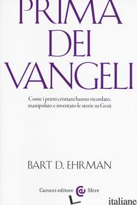 PRIMA DEI VANGELI. COME I PRIMI CRISTIANI HANNO RICORDATO, MANIPOLATO E INVENTAT - EHRMAN BART D.
