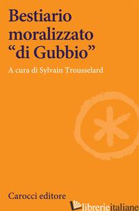 BESTIARIO MORALIZZATO «DI GUBBIO» - TROUSSELARD S. (CUR.)