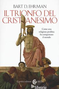 TRIONFO DEL CRISTIANESIMO. COME UNA RELIGIONE PROIBITA HA CONQUISTATO IL MONDO ( - EHRMAN BART D.