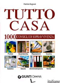 TUTTO CASA. 1000 CONSIGLI DI SOPRAVVIVENZA - ROGNONI PATRIZIA