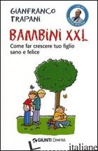 BAMBINI XXL. COME FAR CRESCERE TUO FIGLIO SANO E FELICE - TRAPANI GIANFRANCO