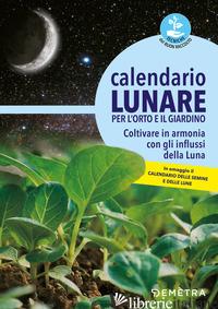 CALENDARIO LUNARE PER L'ORTO E IL GIARDINO. COLTIVARE IN ARMONIA CON GLI INFLUSS - AA.VV.