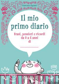 MIO PRIMO DIARIO. FRASI, PENSIERI E RICORDI DA 0 A 6 ANNI DI... (IL) - FAGNANI FRANCESCO
