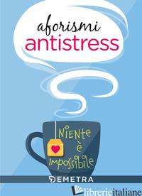 AFORISMI ANTISTRESS. NIENTE E' IMPOSSIBILE -