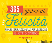 365 GIORNI DI FELICITA'. FRASI ISPIRAZIONALI, RIFLESSIONI E MOTTI DI SPIRITO - AA.VV.