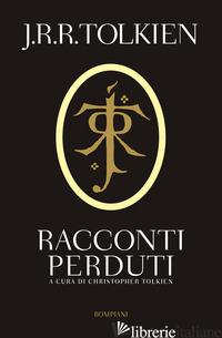 RACCONTI PERDUTI - TOLKIEN JOHN R. R.; TOLKIEN C. (CUR.)