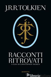 RACCONTI RITROVATI - TOLKIEN JOHN R. R.; TOLKIEN C. (CUR.)