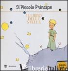 PICCOLO PRINCIPE. IL LIBRO DELLE STELLE. EDIZ. ILLUSTRATA (IL) - SAINT-EXUPERY ANTOINE DE