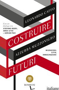 COSTRUIRE FUTURI. MIGRAZIONI, CITTA', IMMAGINAZIONI - CAFFO LEONARDO; MUZZONIGRO AZZURRA