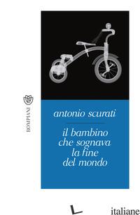 BAMBINO CHE SOGNAVA LA FINE DEL MONDO (IL) - SCURATI ANTONIO