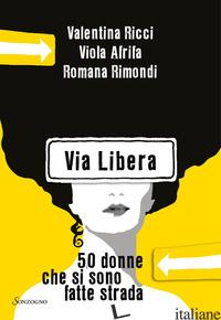 VIA LIBERA. 50 DONNE CHE SI SONO FATTE STRADA - RICCI VALENTINA; AFRIFA VIOLA; RIMONDI ROMANA