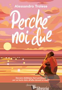 PERCHE' NOI DUE - TROLESE ALESSANDRO