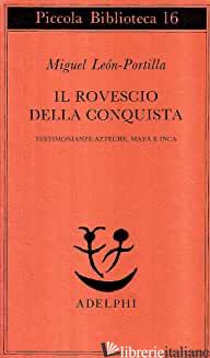 ROVESCIO DELLA CONQUISTA. TESTIMONIANZE AZTECHE, MAYA E INCA (IL) - LEON PORTILLA MIGUEL