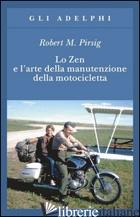 ZEN E L'ARTE DELLA MANUTENZIONE DELLA MOTOCICLETTA (LO) - PIRSIG ROBERT M.