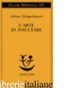 ARTE DI INSULTARE (L') - SCHOPENHAUER ARTHUR; VOLPI F. (CUR.)