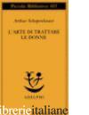 ARTE DI TRATTARE LE DONNE (L') - SCHOPENHAUER ARTHUR; VOLPI F. (CUR.)