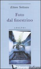 FOTO DAL FINESTRINO. EDIZ. ILLUSTRATA - SOTTSASS ETTORE