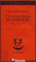 GOMITOLO DI CONCAUSE. LETTERE A PIETRO CITATI (1957-1969) (UN) - GADDA CARLO EMILIO; PINOTTI G. (CUR.)