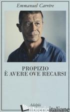 PROPIZIO E' AVERE OVE RECARSI - CARRERE EMMANUEL
