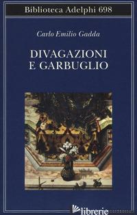 DIVAGAZIONI E GARBUGLIO - GADDA CARLO EMILIO; ORLANDO L. (CUR.)