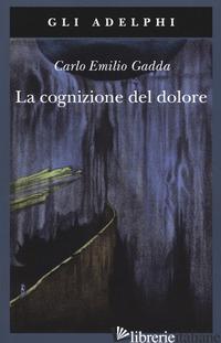 COGNIZIONE DEL DOLORE (LA) - GADDA CARLO EMILIO; ITALIA P. (CUR.); PINOTTI G. (CUR.); VELA C. (CUR.)