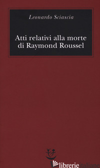 ATTI RELATIVI ALLA MORTE DI RAYMOND ROUSSEL - SCIASCIA LEONARDO; SQUILLACIOTI P. (CUR.)