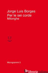 PER LE SEI CORDE. MILONGHE - BORGES JORGE LUIS; SCARANO T. (CUR.)