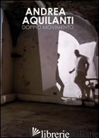 ANDREA AQUILANTI. DOPPIO MOVIMENTO. CATALOGO DELLA MOSTRA (CARRARA, 24 GIUGNO-11 - MELONI L. (CUR.)
