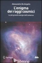 ENIGMA DEI RAGGI COSMICI. LE PIU' GRANDI ENERGIE DELL'UNIVERSO (L') - DE ANGELIS ALESSANDRO