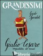 GIULIO CESARE, CONQUISTATORE DEL MONDO - SGARDOLI GUIDO