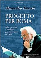 PROGETTO PER ROMA. IDEE, PERSONE E PROPOSTE PER GOVERNARE LA CITTA' - BIANCHI ALESSANDRO