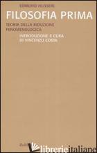 FILOSOFIA PRIMA. TEORIA DELLA RIDUZIONE FENOMENOLOGICA - HUSSERL EDMUND; COSTA V. (CUR.)