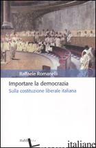 IMPORTARE LA DEMOCRAZIA. SULLA COSTITUZIONE LIBERALE ITALIANA - ROMANELLI RAFFAELE