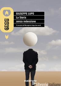 STORIA SENZA REDENZIONE. IL RACCONTO DEL MEZZOGIORNO LUNGO DUE SECOLI (LA) - LUPO GIUSEPPE