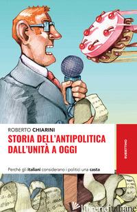 STORIA DELL'ANTIPOLITICA DALL'UNITA' A OGGI. PERCHE' GLI ITALIANI CONSIDERANO I  - CHIARINI ROBERTO