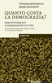 QUANTO COSTA LA DEMOCRAZIA? DEBITO PUBBLICO E GENERAZIONI FUTURE - JEFFERSON THOMAS; MADISON JAMES; GIORDANO A. (CUR.)