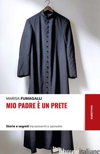 MIO PADRE E' UN PRETE. STORIE E SEGRETI TRA CONVENTI E SACRESTIE - FUMAGALLI MARISA
