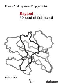 REGIONI. 50 ANNI DI FALLIMENTI - AMBROGIO FRANCO; VELTRI FILIPPO