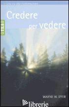 CREDERE PER VEDERE - DYER WAYNE W.