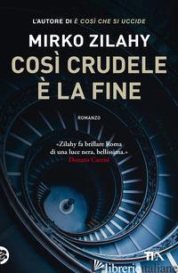 COSI' CRUDELE E' LA FINE - ZILAHY MIRKO