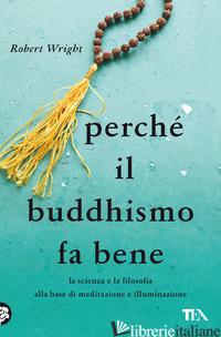 PERCHE' IL BUDDHISMO FA BENE. LA SCIENZA E LA FILOSOFIA ALLA BASE DI MEDITAZIONE - WRIGHT ROBERT