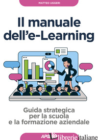 MANUALE DELL'E-LEARNING. GUIDA STRATEGICA PER LA SCUOLA E LA FORMAZIONE AZIENDAL - UGGERI MATTEO