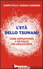ETA' DELLO TSUNAMI. COME SOPRAVVIVERE A UN FIGLIO PRE-ADOLESCENTE (L') - PELLAI ALBERTO; TAMBORINI BARBARA