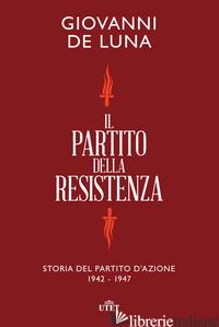 PARTITO DELLA RESISTENZA. STORIA DEL PARTITO D'AZIONE (1942-1947) (IL) - DE LUNA GIOVANNI