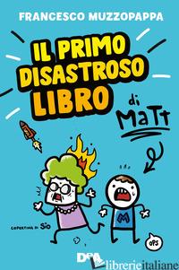 PRIMO DISASTROSO LIBRO DI MATT (IL) - MUZZOPAPPA FRANCESCO