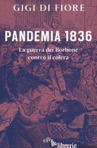 PANDEMIA 1836. LA GUERRA DEI BORBONE CONTRO IL COLERA - DI FIORE GIGI