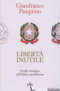 LIBERTA' INUTILE. PROFILO IDEOLOGICO DELL'ITALIA REPUBBLICANA - PASQUINO GIANFRANCO